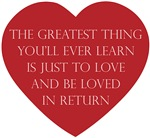 Love and be Loved ~ The greatest thing you'll ever learn is just to love and be loved in return.