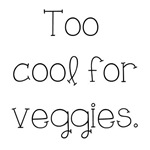 Too Cool For Veggies
