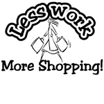 Less work more shopping t-shirts and gifts.