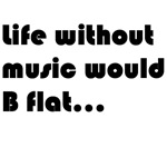 LIfe without music would b flat t-shirts and gifts