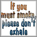 If you must smoke, please don't exhale