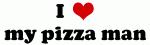 I Love my pizza man