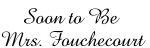 Soon to Be  Mrs. Fouchecourt
