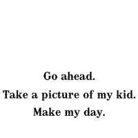 Go ahead. Take a picture of my kid...