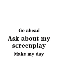 Go ahead. Ask about my screenplay. Make my day.