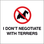 I DON'T NEGOTIATE WITH TERRIERS