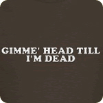 Gimme' Head Till I'm Dead T-Shirt