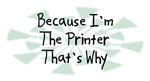 Because I'm The Printer