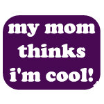 My mom thinks I'm cool tee shirts and gifts