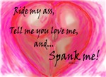 Ride my ass tell me you love me and spank me!
