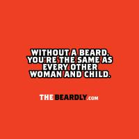 WITHOUT A BEARD YOU'RE THE SAME AS EVERY OTHER WOM