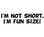 I'm Not Short I'm Fun Size