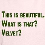What is that? Velvet?