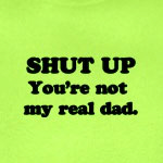 Shut Up You're Not My Real Dad