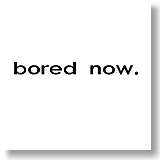 bored now.
