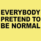 Everybody pretend to be normal