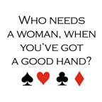 Who needs a woman when you've got a good hand