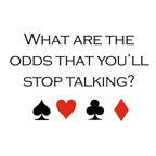 What are the odds that you'll stop talking