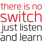 There is no switch, just listen and learn