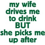 My wife drive me to drink