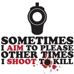sometimes I aim to please sometimes I shoot to kill