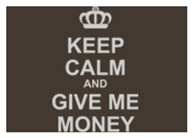 Keep Calm And Give Me Money