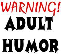 WARNING!! ADULT HUMOR
