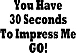 You Have 30 Seconds To Impress. Me GO!