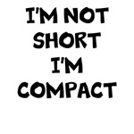 I'M NOT SHORT I'M COMPACT