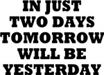 IN JUST TWO DAYS TOMORROW WILL BE YESTERDAY