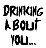 DRINKING ABOUT YOU...