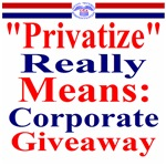 Privatize Really Means Corporate Giveaway