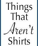 Things That Aren't Shirts