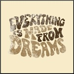 Everything Is Made From Dreams