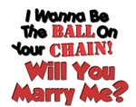 I wanna be the ball on your chain!