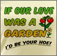 If Our Love Was a Garden I'd Be Your Hoe Shirt