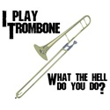 I Play Trombone...