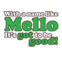 Mello. It's Got to be Good!