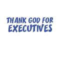 THANK GOD FOR EXECUTIVES