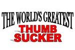 The World's Greatest Thumb Sucker