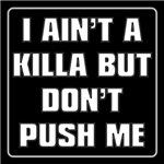 I AIN'T A KILLA BUT DON'T PUSH ME