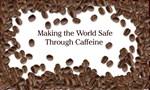 Making the world safe:Caffeine