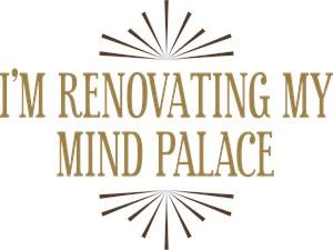 I'm Renovating My Mind Palace