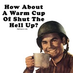How About A Warm Cup Of Shut The Hell Up?