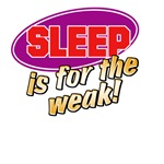 Sleep is for the weak!
