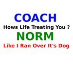 Coach Hows Life Treating You ? Norm Like I Ran Ove