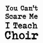 You Cant Scare Me I Teach Choir