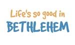 Life is so good in Bethlehem