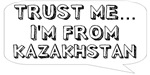 Trust me… I am from Kazakhstan