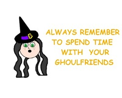 ALWAYS SPEND TIME WITH YOUR GHOULFRIENDS